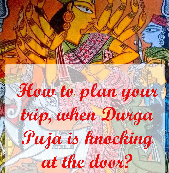 How to plan your trip, when Durga Puja is knocking at the door?